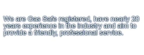 We are gas safe registered, have nearly 20 years experience in the industry and aim to provide a friendly, professional service.