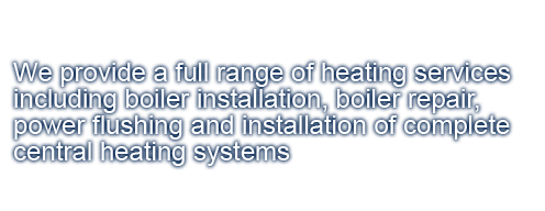 We provide a full range of heating services including boiler installation, boiler repair, power flushing and installation of complete central heating systems