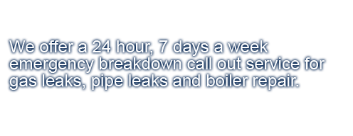 We offer a 24 hour, 7 days a week emergency breakdown call out service for gas leaks, pipe leaks and boiler repair